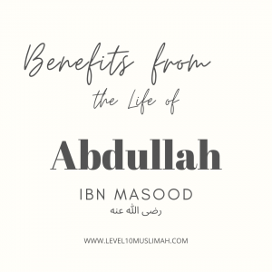 Benefits from the Life of Abdullah Ibn Masood رضى الله عنه